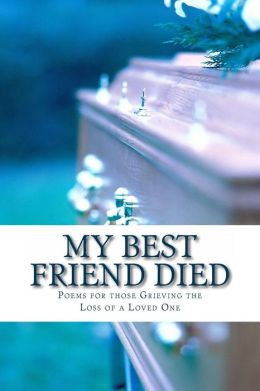 My Best Friend Died: Poems for those Grieving the Loss of a Loved One