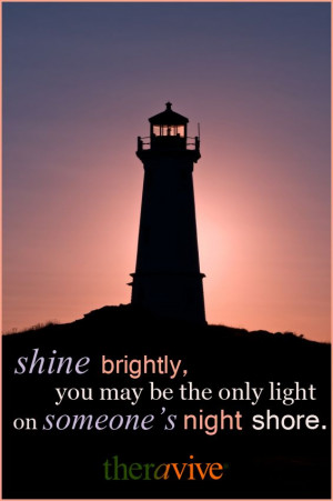 Shine brightly, you may be the only light on someone's night shore.