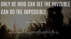 ... he who can see the invisible can do the impossible. ~ Frank L. Gaines