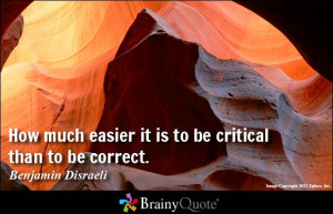 ... easier it is to be critical than to be correct. - Benjamin Disraeli