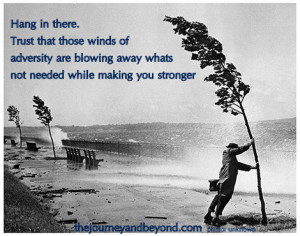 Hang In There. Trust That Those Winds Of Adversity Are Blowing Away