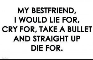 ... , cry for, take a bullet and straight up die for. #BestFriend #Quotes