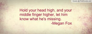 ... your middle finger higher, let him know what he's missing. -Megan Fox