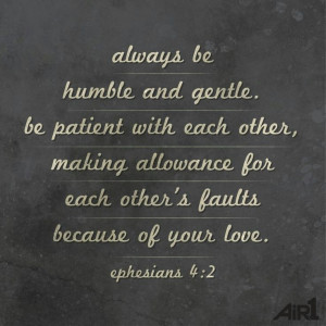 Always be humble and gentle. Be patient with each other, making ...