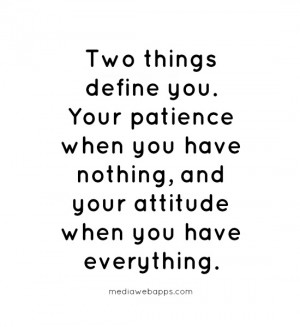 you. Your patience when you have nothing, and your attitude when you ...