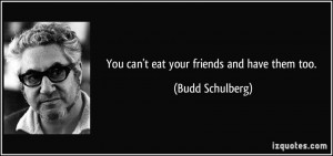 You can't eat your friends and have them too. - Budd Schulberg