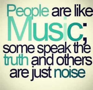 People are like music some speak the truth and others are just noise .