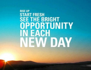 Rise up! Start fresh! See the bright opportunity in each new day!