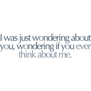 wondering if you ever think about me