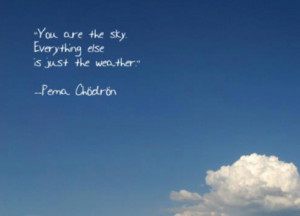 You are the sky. Everything else is just the weather.