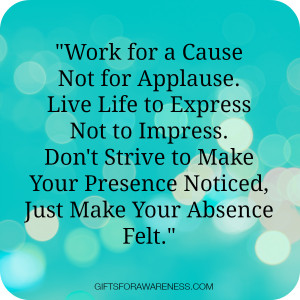 Work for a Cause Not for Applause. Live Life to Express Not to Impress ...