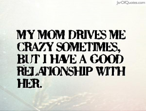 My mom drives me crazy sometimes but I have a good relationship with