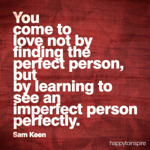 you come to love not by finding the perfect person but by learning to ...