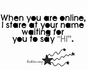 When you are online, I stare at your name waiting for you to say,