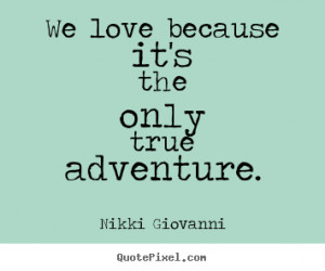 Quote about love - We love because it's the only true adventure.