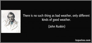 There is no such thing as bad weather, only different kinds of good ...