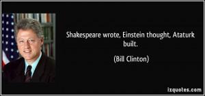 Shakespeare wrote, Einstein thought, Ataturk built. - Bill Clinton