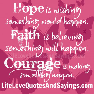 Hope is wishing something would happen. Faith is believing something ...