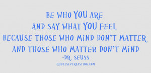 Be_who_you_are_and_say_what_you_feel_because_those_who_mind_don_t ...