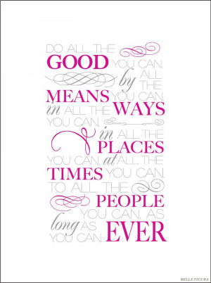 Do all the good you can, by all the means you can, in all the ways you ...