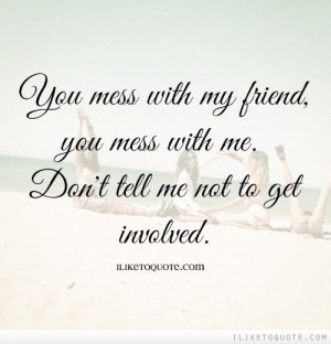 ... mess with me. Don't tell me not to get involved. #friendship #quotes #