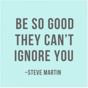Be so good they can't ignore you -Steve Martin #quotes http://www ...