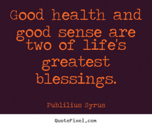 Quote about life - Good health and good sense are two of life's ...