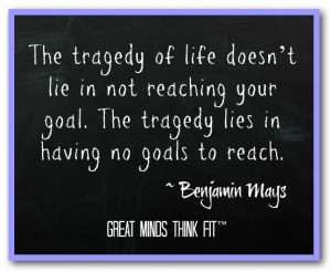... goal. The tragedy lies in having no goals to reach.