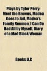 Plays by Tyler Perry: Meet the Browns, Madea Goes to Jail, Madea's ...