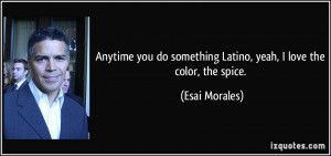 Anytime you do something Latino, yeah, I love the color, the spice ...