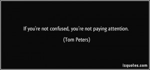 If you're not confused, you're not paying attention. - Tom Peters