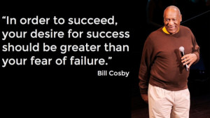 ... for success should be greater than your fear of failure. ~Bill Cosby