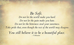 Be soft. Do not let the world make you hard - Unknown