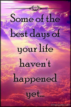 Some of the best days of your life haven't happened yet…