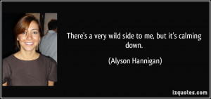 There's a very wild side to me, but it's calming down. - Alyson ...
