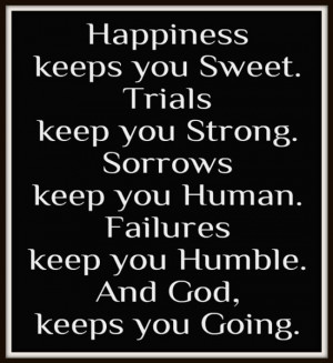 Happiness keeps you sweet. Trials keep you strong. Sorrows keep you ...