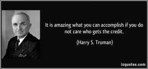 ... accomplish if you do not care who gets the credit. - Harry S. Truman