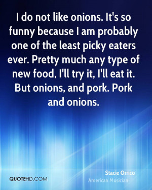 ... food, I'll try it, I'll eat it. But onions, and pork. Pork and onions