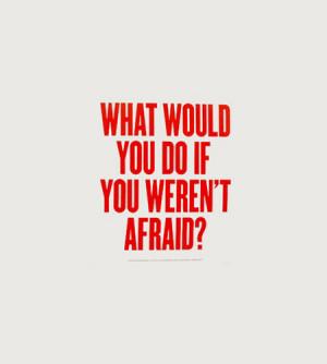 What would you do it you weren't afraid