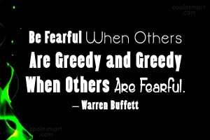 Be Fearful When Others Are Greedy and Greedy When Others Are Fearful.