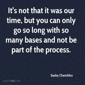 Saxby Chambliss - It's not that it was our time, but you can only go ...