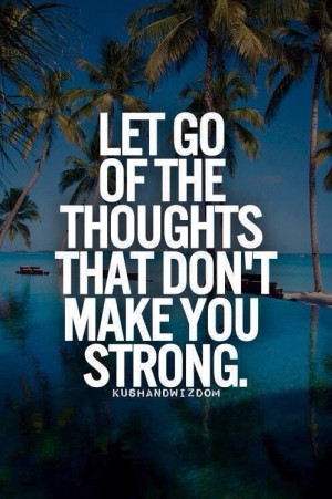 Let go of all of the thoughts that don't make you strong.