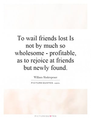 To wail friends lost Is not by much so wholesome - profitable, as to ...