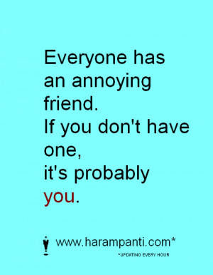 Annoying Friend Quotes Has an annoying friend. if