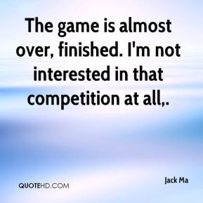 jack-ma-quote-the-game-is-almost-over-finished-im-not-interested-in ...