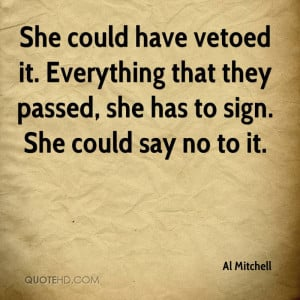 She could have vetoed it. Everything that they passed, she has to sign ...