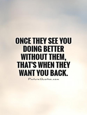 Once They See You Doing Better Without Them, That's When They Want You ...