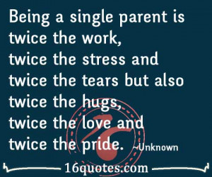 Being a single parent is twice the work, twice the stress and twice ...
