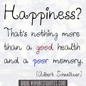 Happiness? That's nothing more than a good health and a poor memory ...