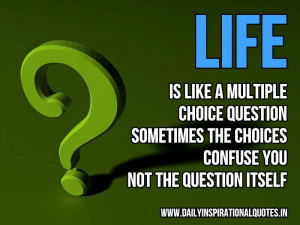 Life is like a multiple choice question, sometimes the choices confuse ...